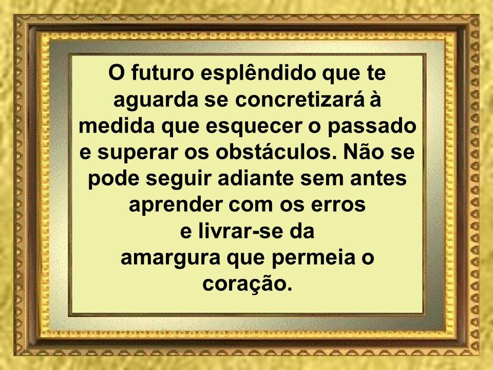 O futuro esplêndido que te aguarda se concretizará à medida que esquecer o passado e superar os obstáculos.