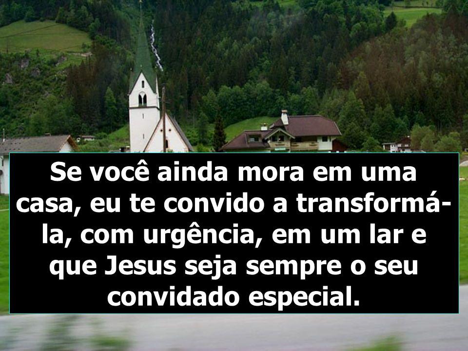 Se você ainda mora em uma casa, eu te convido a transformá-la, com urgência, em um lar e que Jesus seja sempre o seu convidado especial.