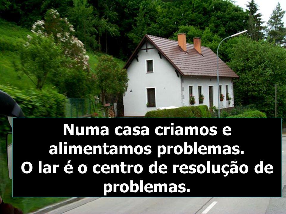 Numa casa criamos e alimentamos problemas.