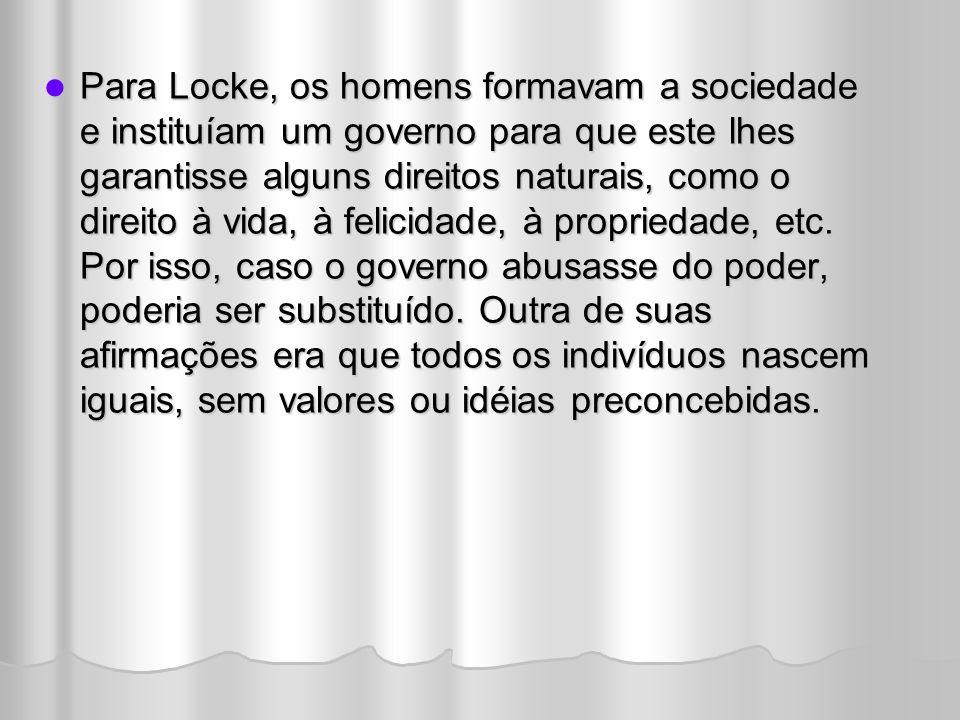 Para Locke, os homens formavam a sociedade e instituíam um governo para que este lhes garantisse alguns direitos naturais, como o direito à vida, à felicidade, à propriedade, etc.