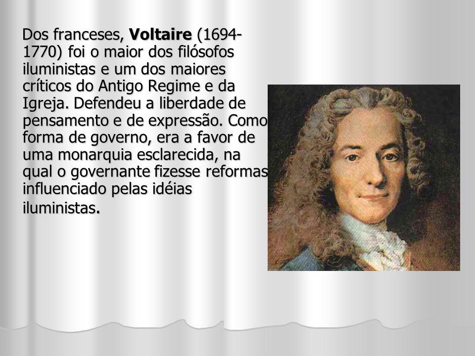 Dos franceses, Voltaire (1694-1770) foi o maior dos filósofos iluministas e um dos maiores críticos do Antigo Regime e da Igreja.