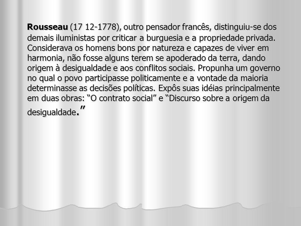 Rousseau (17 12-1778), outro pensador francês, distinguiu-se dos demais iluministas por criticar a burguesia e a propriedade privada.