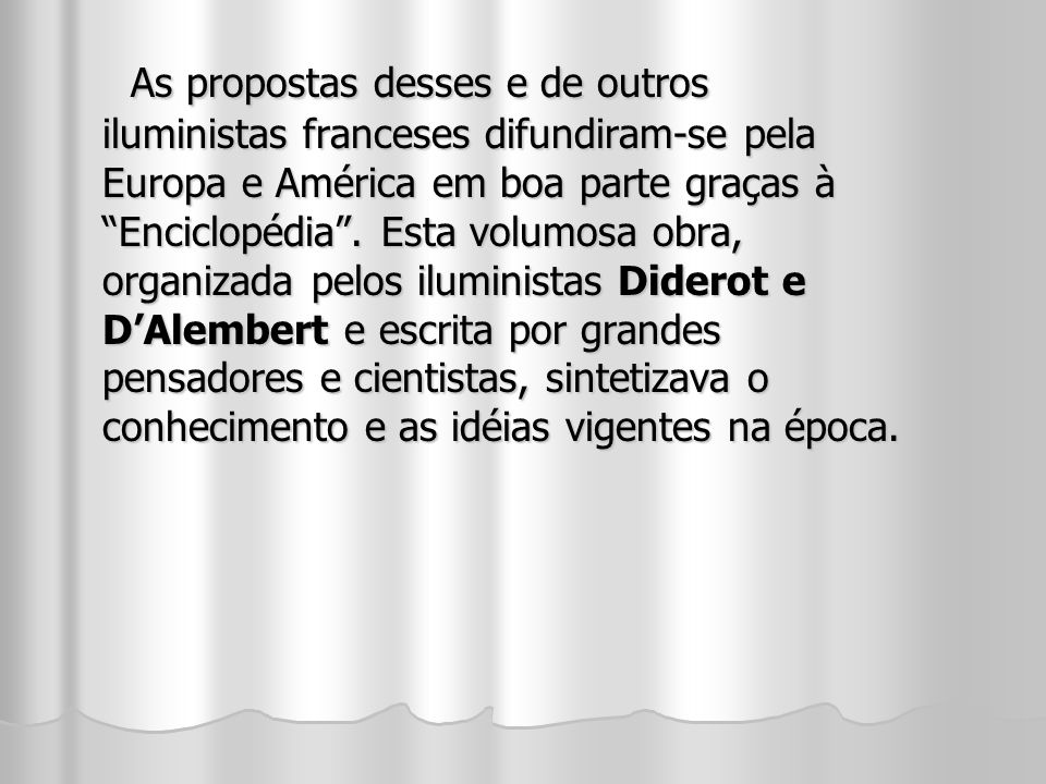 As propostas desses e de outros iluministas franceses difundiram-se pela Europa e América em boa parte graças à Enciclopédia .