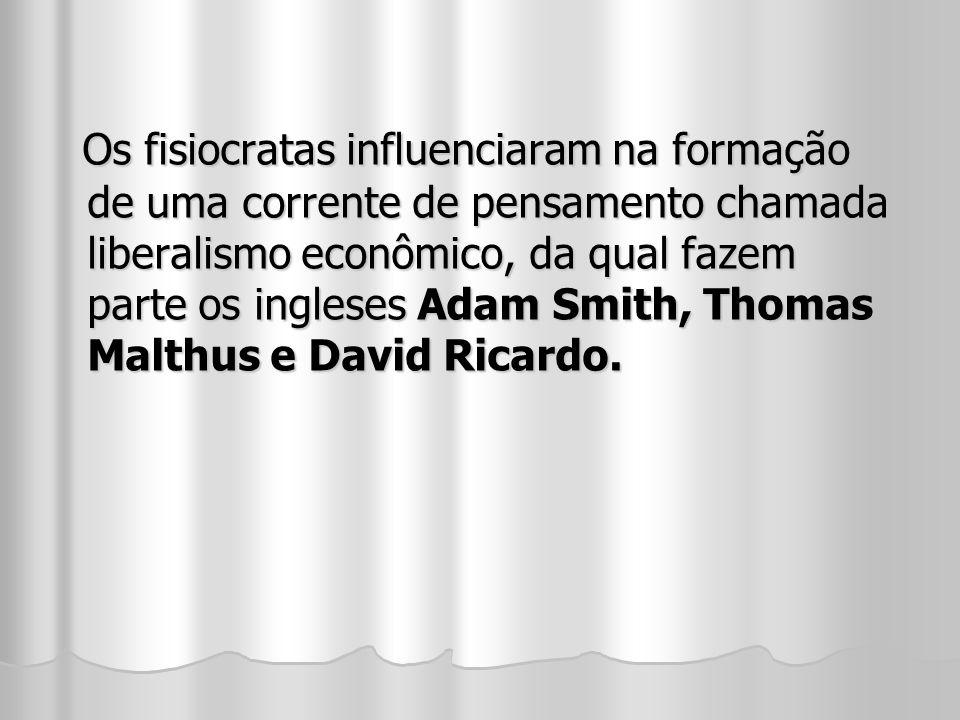 Os fisiocratas influenciaram na formação de uma corrente de pensamento chamada liberalismo econômico, da qual fazem parte os ingleses Adam Smith, Thomas Malthus e David Ricardo.