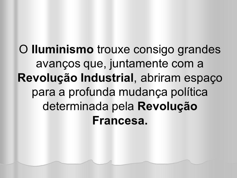 O Iluminismo trouxe consigo grandes avanços que, juntamente com a Revolução Industrial, abriram espaço para a profunda mudança política determinada pela Revolução Francesa.