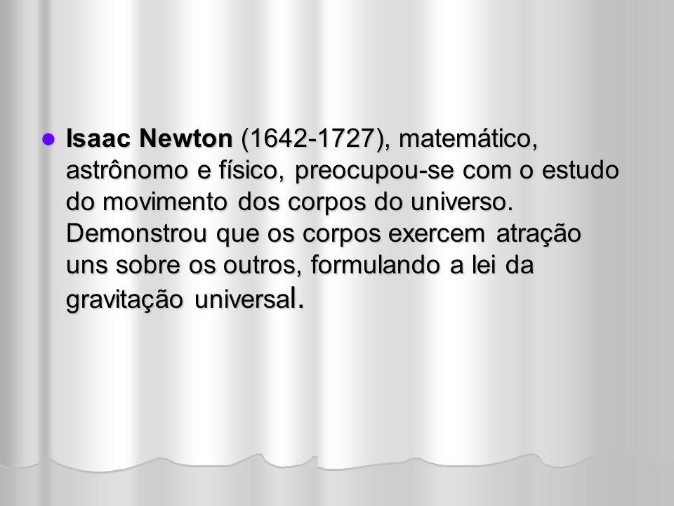Isaac Newton (1642-1727), matemático, astrônomo e físico, preocupou-se com o estudo do movimento dos corpos do universo.