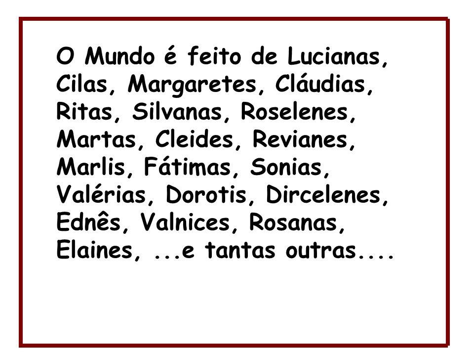 O Mundo é feito de Lucianas, Cilas, Margaretes, Cláudias, Ritas, Silvanas, Roselenes, Martas, Cleides, Revianes, Marlis, Fátimas, Sonias, Valérias, Dorotis, Dircelenes, Ednês, Valnices, Rosanas, Elaines, ...e tantas outras....