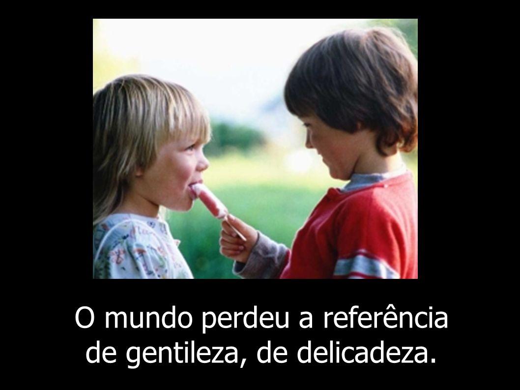 O mundo perdeu a referência de gentileza, de delicadeza.