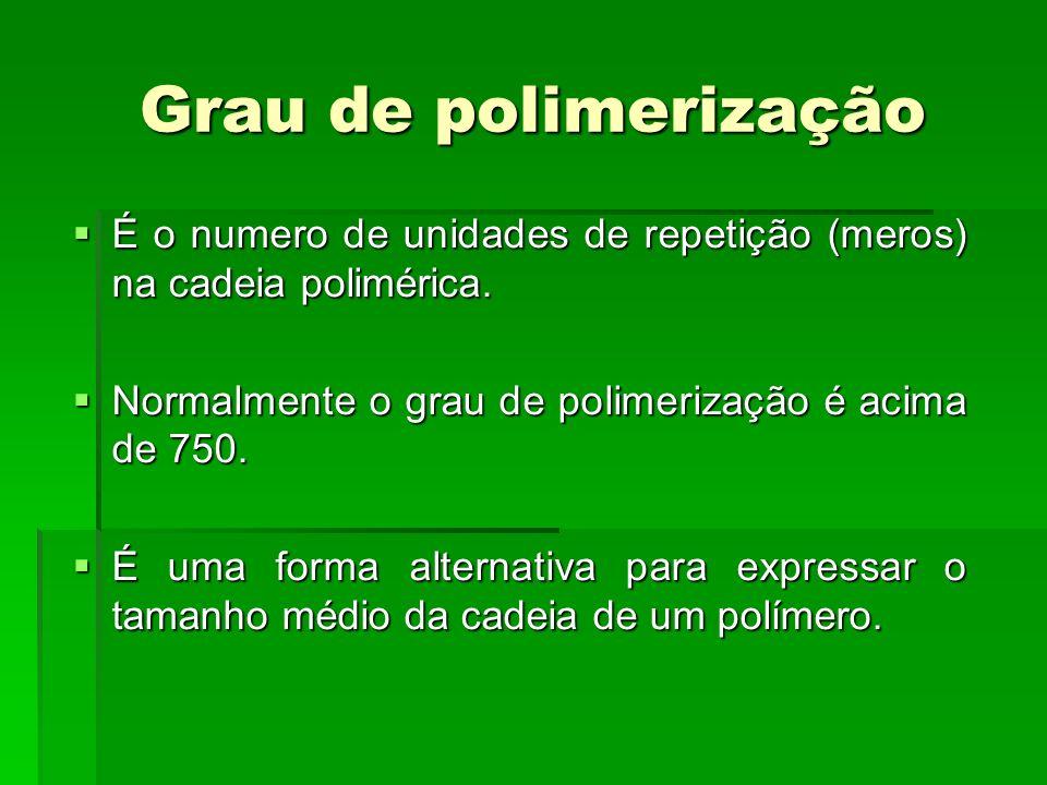 Grau de polimerização É o numero de unidades de repetição (meros) na cadeia polimérica. Normalmente o grau de polimerização é acima de 750.