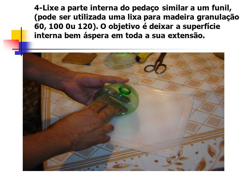 4-Lixe a parte interna do pedaço similar a um funil, (pode ser utilizada uma lixa para madeira granulação 60, 100 0u 120).