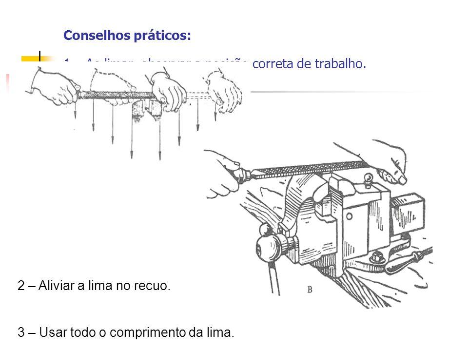 Conselhos práticos: 1 – Ao limar, observar a posição correta de trabalho.