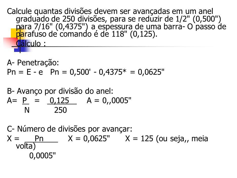 Calcule quantas divisões devem ser avançadas em um anel graduado de 250 divisões, para se reduzir de 1/2 (0,500 ) para 7/16 (0,4375 ) a espessura de uma barra- O passo de parafuso de comando é de 118 (0,125).