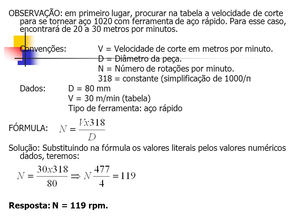 OBSERVAÇÃO: em primeiro lugar, procurar na tabela a velocidade de corte para se tornear aço 1020 com ferramenta de aço rápido. Para esse caso, encontrará de 20 a 30 metros por minutos.