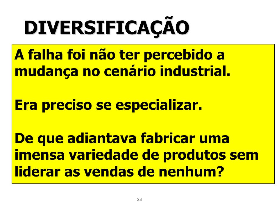 DIVERSIFICAÇÃOA falha foi não ter percebido a mudança no cenário industrial. Era preciso se especializar.