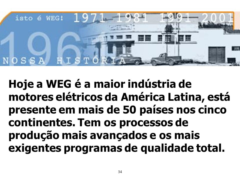 Hoje a WEG é a maior indústria de motores elétricos da América Latina, está presente em mais de 50 países nos cinco continentes.