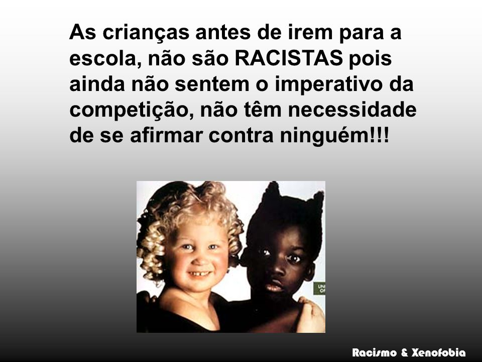 As crianças antes de irem para a escola, não são RACISTAS pois ainda não sentem o imperativo da competição, não têm necessidade de se afirmar contra ninguém!!!