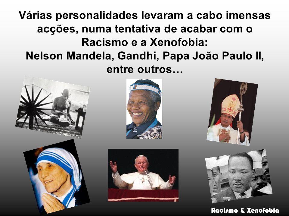 Várias personalidades levaram a cabo imensas acções, numa tentativa de acabar com o Racismo e a Xenofobia: Nelson Mandela, Gandhi, Papa João Paulo II, entre outros…