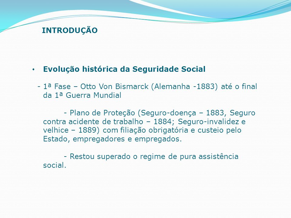 INTRODUÇÃO Evolução histórica da Seguridade Social. - 1ª Fase – Otto Von Bismarck (Alemanha -1883) até o final da 1ª Guerra Mundial.