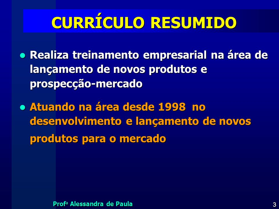 CURRÍCULO RESUMIDO Realiza treinamento empresarial na área de lançamento de novos produtos e prospecção-mercado.