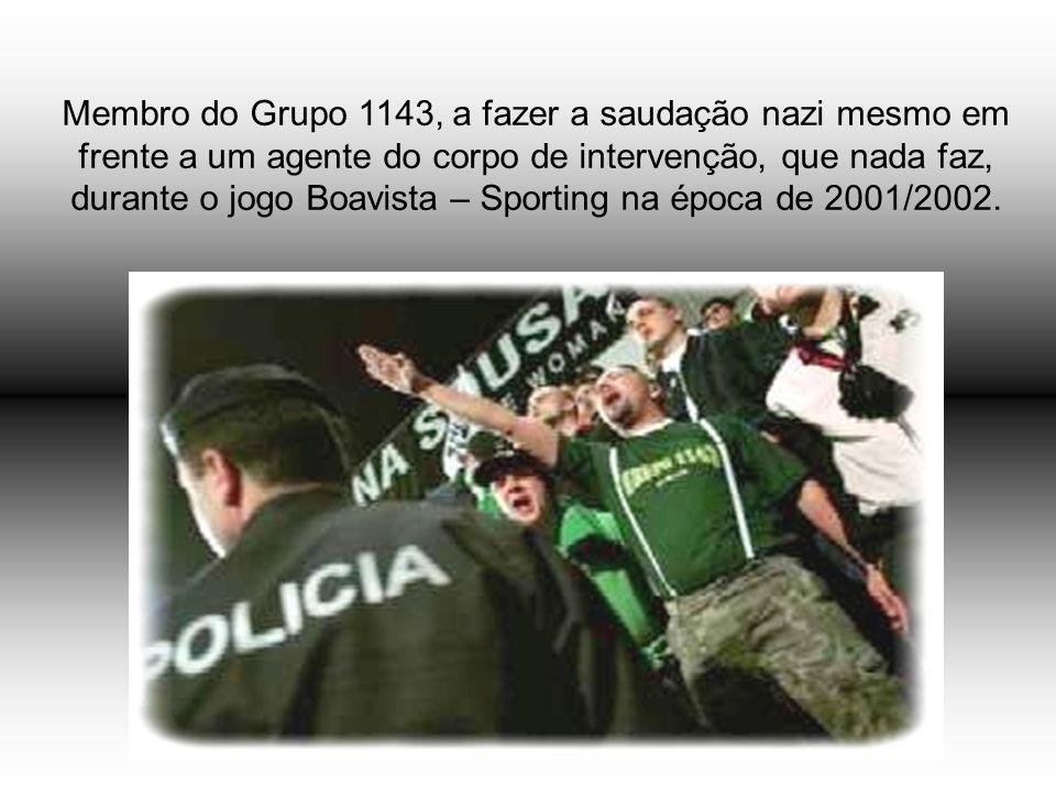 Membro do Grupo 1143, a fazer a saudação nazi mesmo em frente a um agente do corpo de intervenção, que nada faz, durante o jogo Boavista – Sporting na época de 2001/2002.