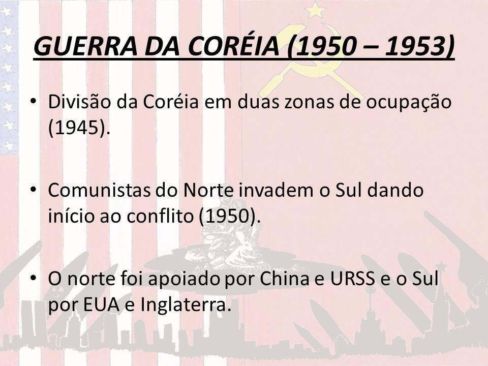 GUERRA DA CORÉIA (1950 – 1953)Divisão da Coréia em duas zonas de ocupação (1945). Comunistas do Norte invadem o Sul dando início ao conflito (1950).