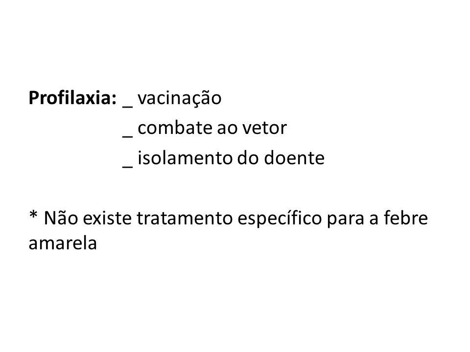 Profilaxia: _ vacinação _ combate ao vetor _ isolamento do doente