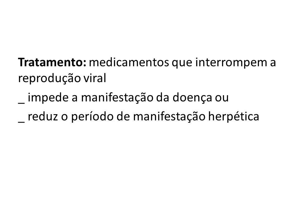 Tratamento: medicamentos que interrompem a reprodução viral _ impede a manifestação da doença ou _ reduz o período de manifestação herpética