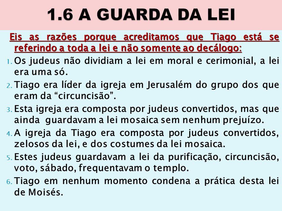 1.6 A GUARDA DA LEI Eis as razões porque acreditamos que Tiago está se referindo a toda a lei e não somente ao decálogo: