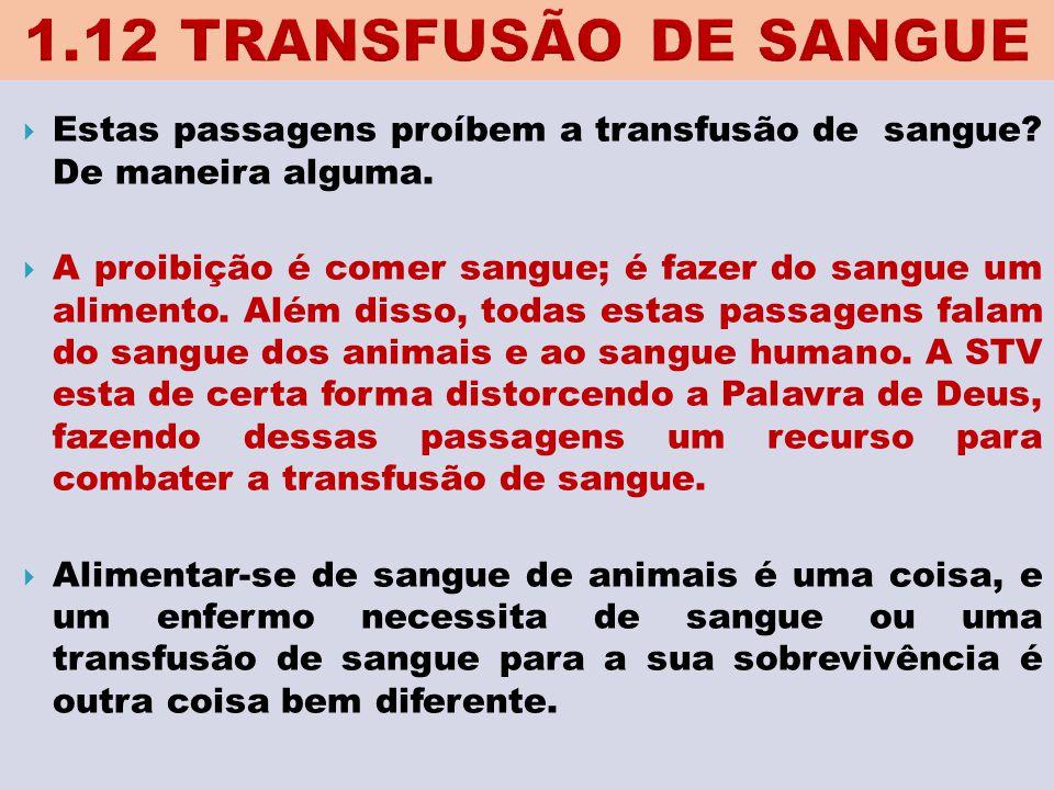 1.12 TRANSFUSÃO DE SANGUE Estas passagens proíbem a transfusão de sangue De maneira alguma.