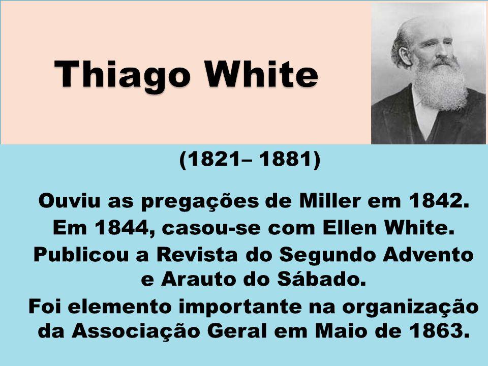Thiago White (1821– 1881) Ouviu as pregações de Miller em 1842.