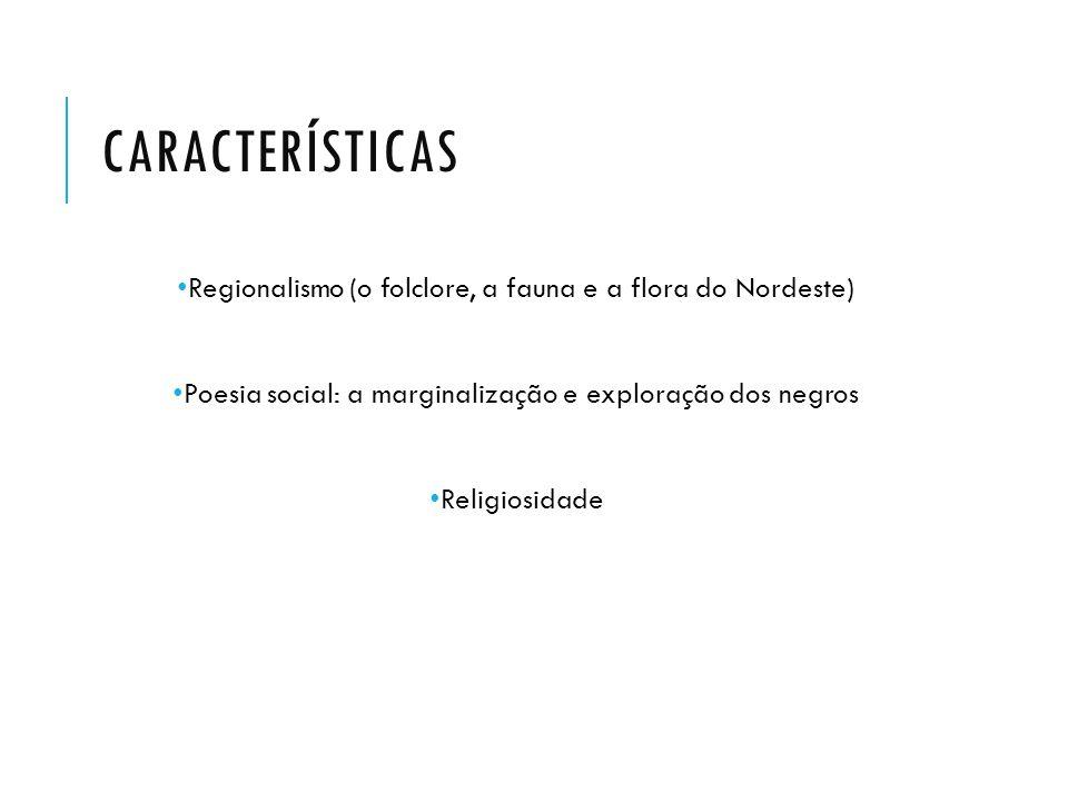 CARACTERÍSTICAS Regionalismo (o folclore, a fauna e a flora do Nordeste) Poesia social: a marginalização e exploração dos negros.