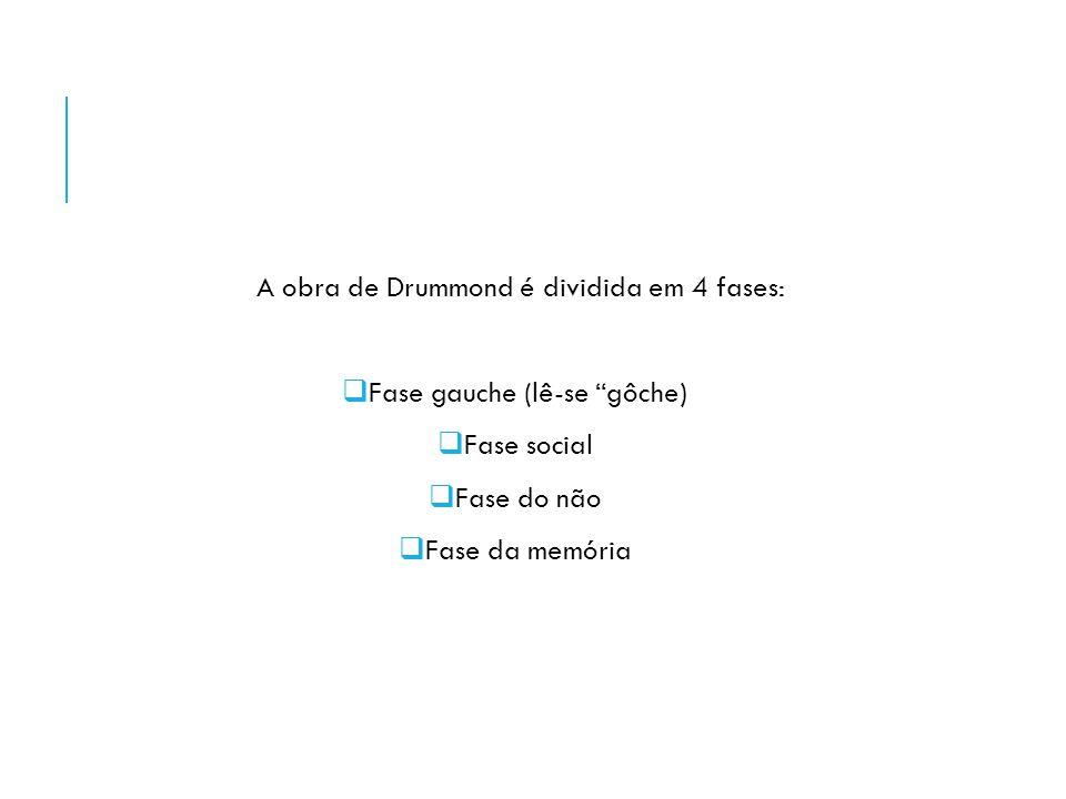 A obra de Drummond é dividida em 4 fases: Fase gauche (lê-se gôche)