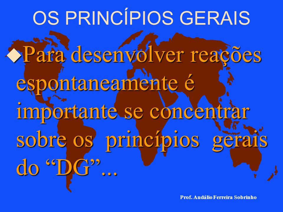 OS PRINCÍPIOS GERAIS Para desenvolver reações espontaneamente é importante se concentrar sobre os princípios gerais do DG ...