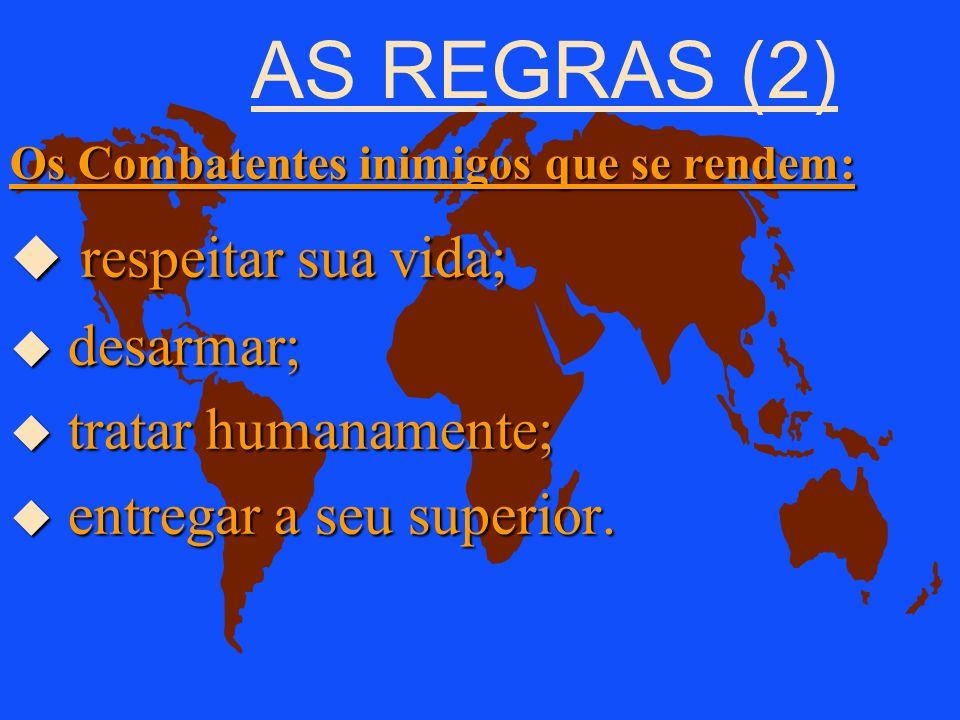 AS REGRAS (2) respeitar sua vida; desarmar; tratar humanamente;
