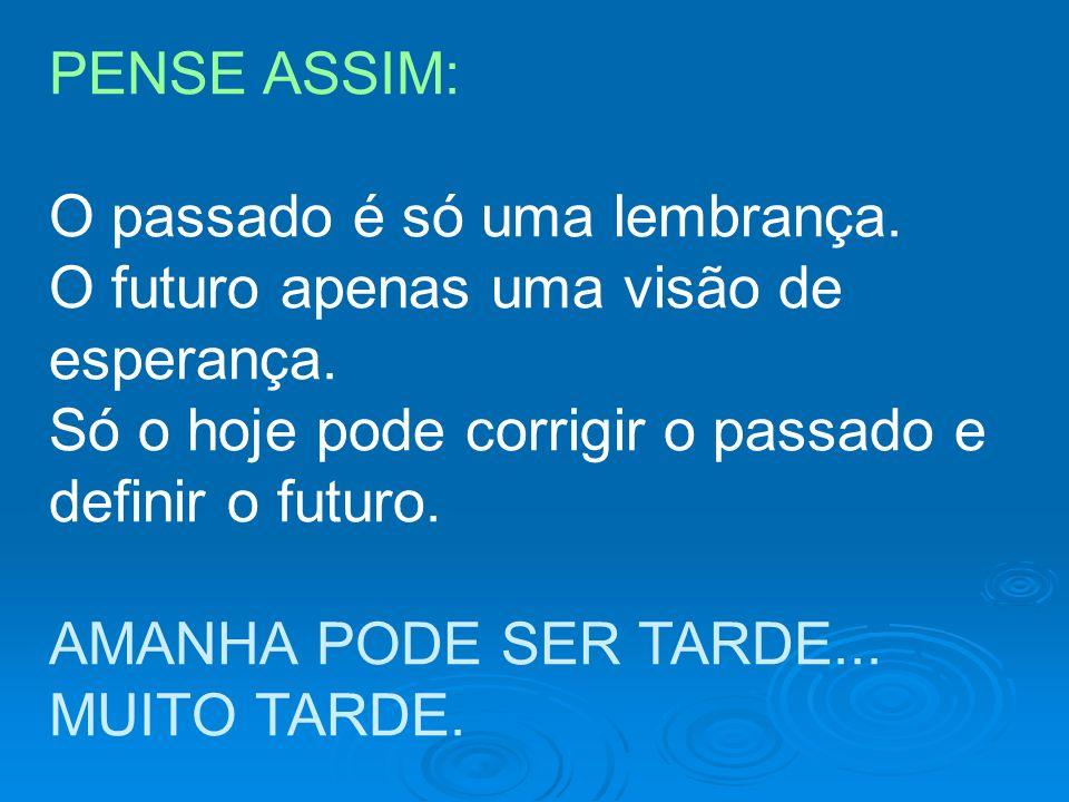 PENSE ASSIM:O passado é só uma lembrança. O futuro apenas uma visão de esperança. Só o hoje pode corrigir o passado e.