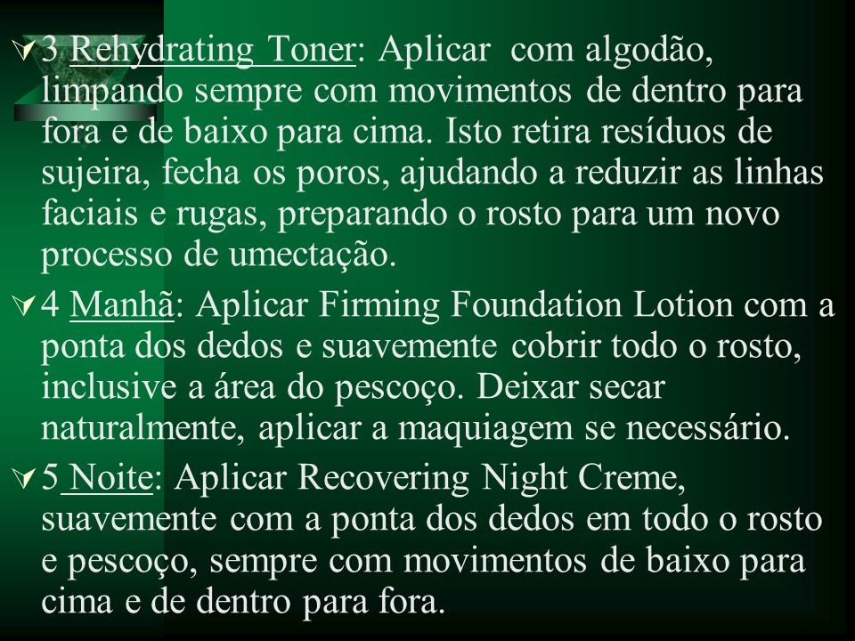3 Rehydrating Toner: Aplicar com algodão, limpando sempre com movimentos de dentro para fora e de baixo para cima. Isto retira resíduos de sujeira, fecha os poros, ajudando a reduzir as linhas faciais e rugas, preparando o rosto para um novo processo de umectação.