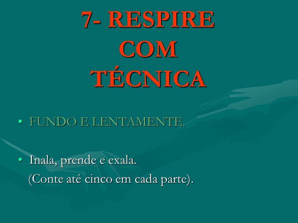 7- RESPIRE COM TÉCNICA FUNDO E LENTAMENTE. Inala, prende e exala.