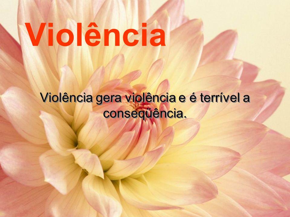 Violência gera violência e é terrível a conseqüência.