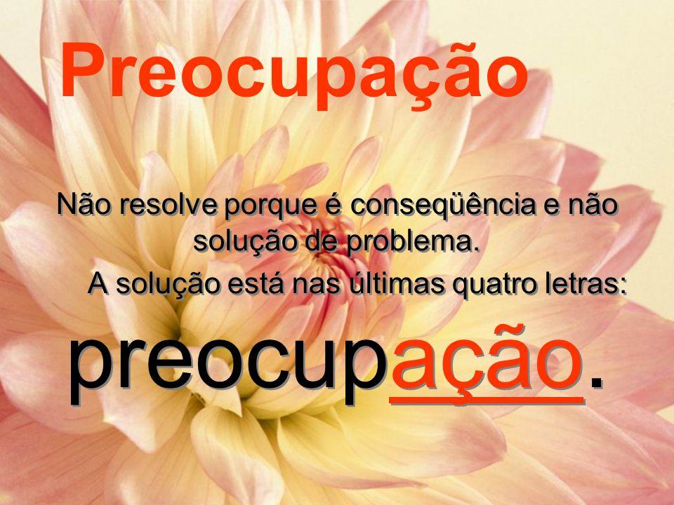 Preocupação Não resolve porque é conseqüência e não solução de problema.