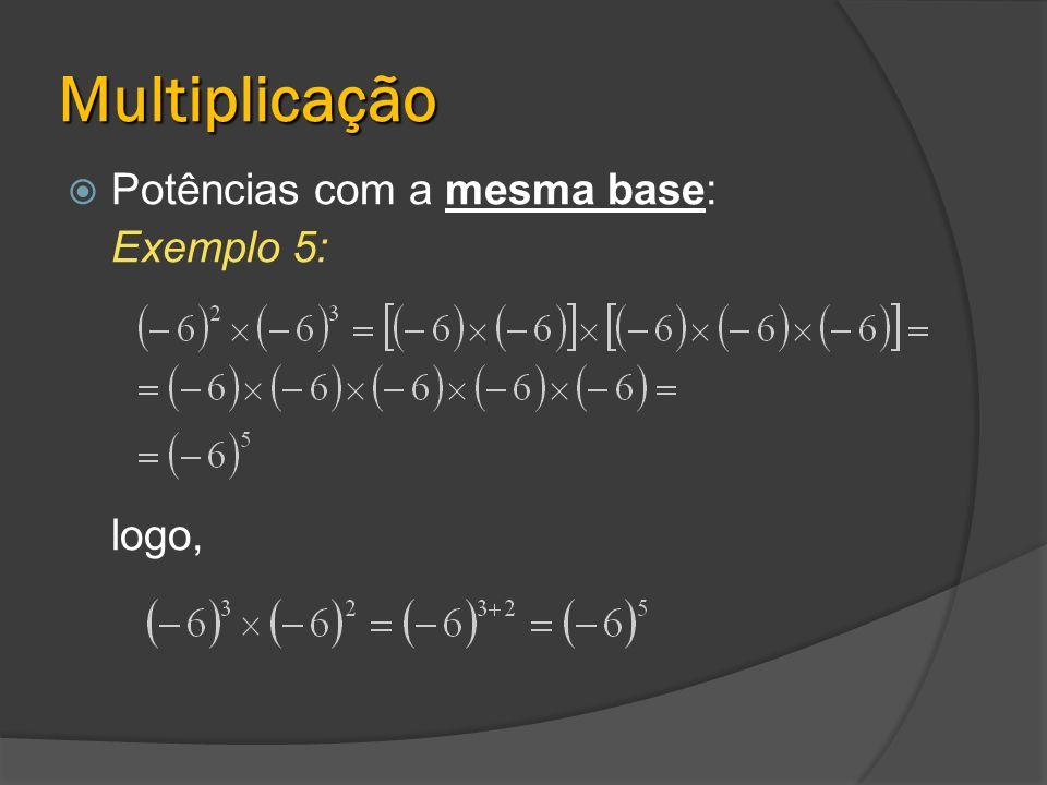Multiplicação Potências com a mesma base: Exemplo 5: logo,
