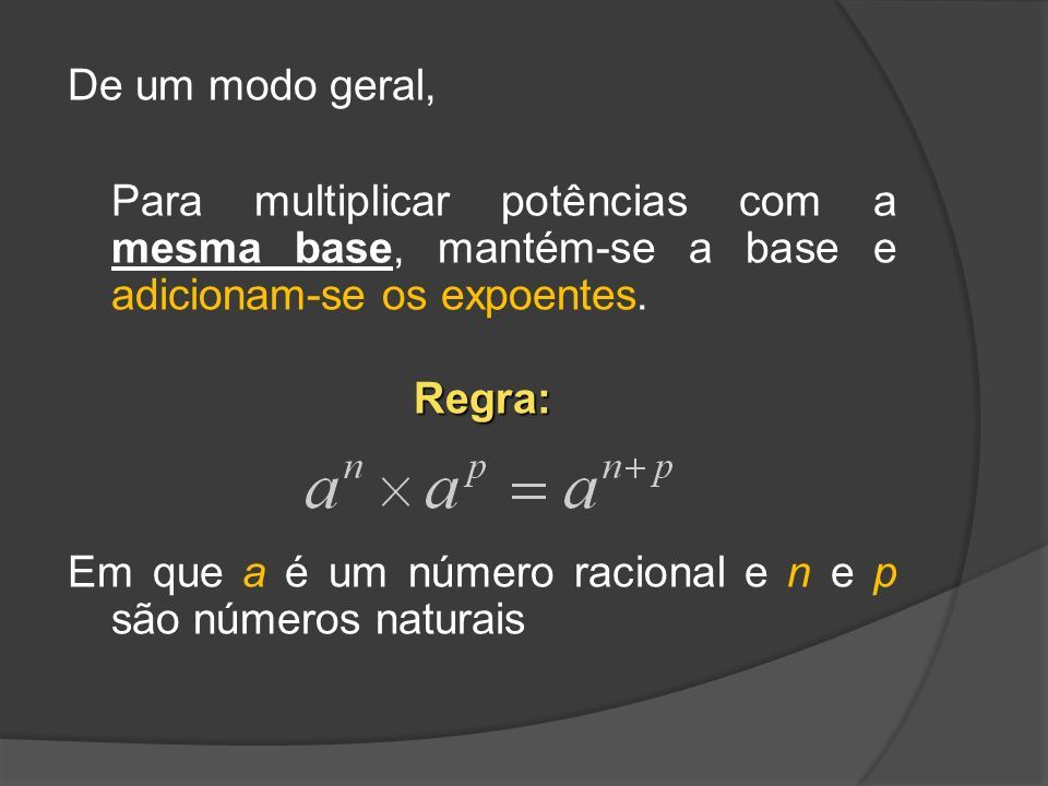 De um modo geral, Para multiplicar potências com a mesma base, mantém-se a base e adicionam-se os expoentes.