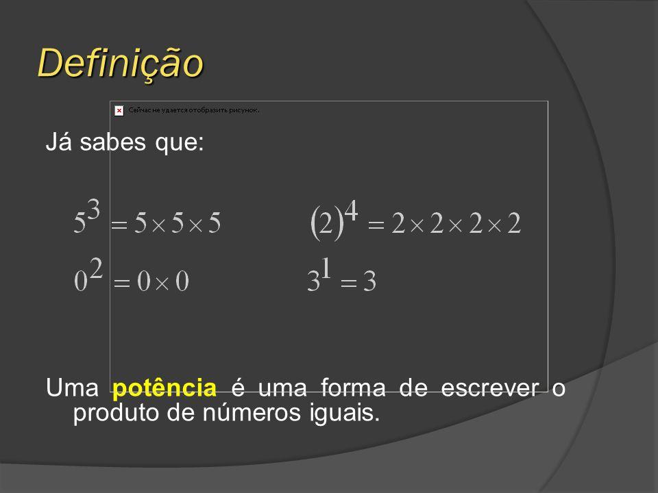 Definição Já sabes que: Uma potência é uma forma de escrever o produto de números iguais.