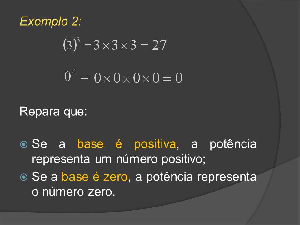Exemplo 2:Repara que: Se a base é positiva, a potência representa um número positivo; Se a base é zero, a potência representa o número zero.