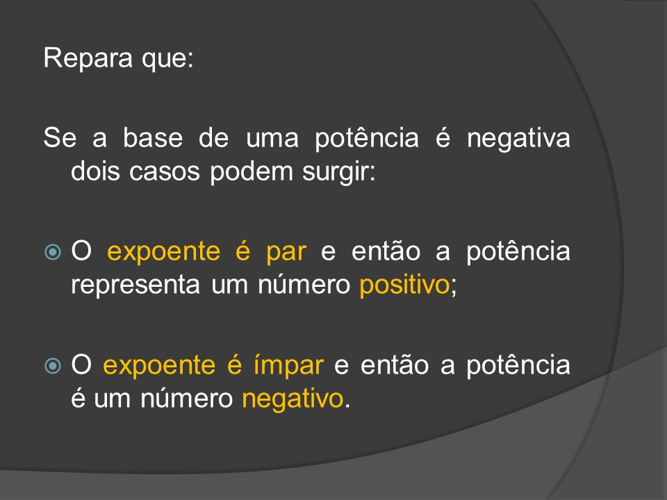 Repara que: Se a base de uma potência é negativa dois casos podem surgir: O expoente é par e então a potência representa um número positivo;