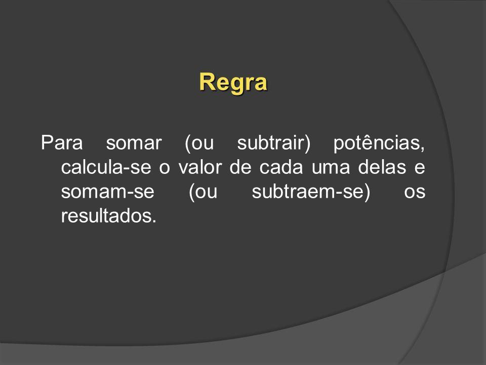 Regra Para somar (ou subtrair) potências, calcula-se o valor de cada uma delas e somam-se (ou subtraem-se) os resultados.