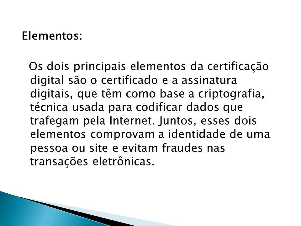 Elementos: Os dois principais elementos da certificação digital são o certificado e a assinatura digitais, que têm como base a criptografia, técnica usada para codificar dados que trafegam pela Internet.