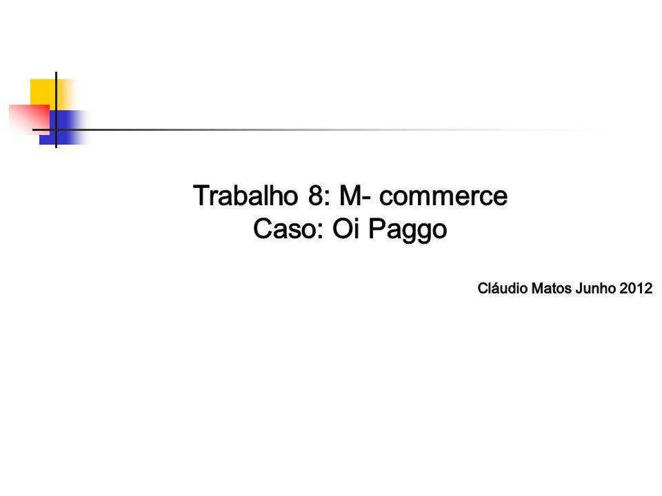 Trabalho 8: M- commerce Caso: Oi Paggo Cláudio Matos Junho 2012