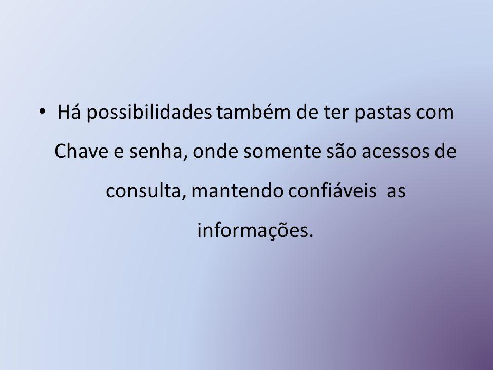 Há possibilidades também de ter pastas com Chave e senha, onde somente são acessos de consulta, mantendo confiáveis as informações.