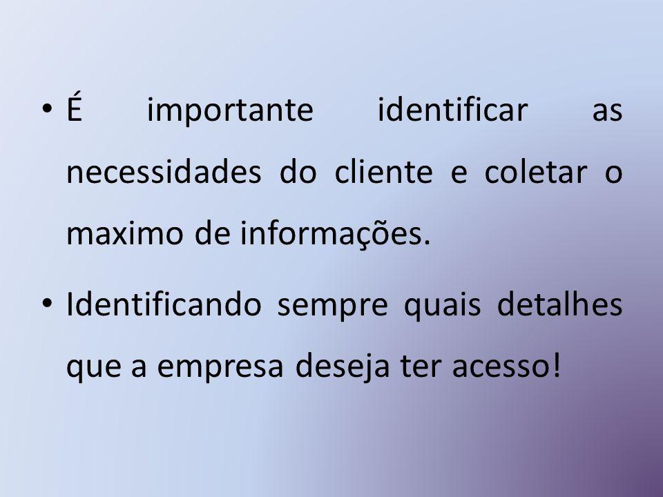 É importante identificar as necessidades do cliente e coletar o maximo de informações.