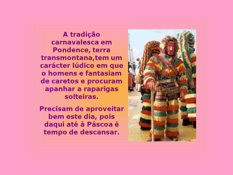 A tradição carnavalesca em Pondence, terra transmontana,tem um carácter lúdico em que o homens e fantasiam de caretos e procuram apanhar a raparigas solteiras.